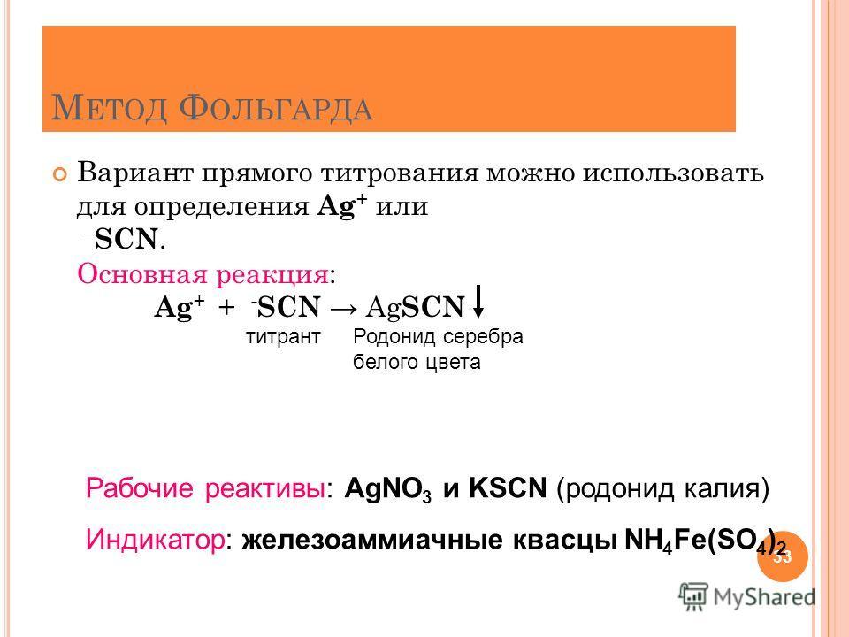 М ЕТОД Ф ОЛЬГАРДА Вариант прямого титрования можно использовать для определения Ag + или – SCN. Основная реакция: Ag + + - SCN Ag SCN 33 титрантРодонид серебра белого цвета Рабочие реактивы: AgNO 3 и KSCN (родонид калия) Индикатор: железоаммиачные кв