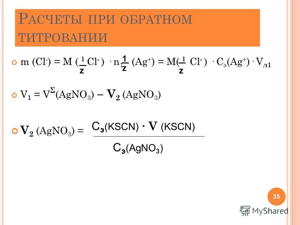 Р АСЧЕТЫ ПРИ ОБРАТНОМ ТИТРОВАНИИ m (Cl - ) = M ( 1 Cl - ) · n 1 (Ag + ) = M( 1 Cl - ) · C э (Ag + )· V л1 V 1 = V Σ (AgNO 3 ) – V 2 (AgNO 3 ) V 2 (AgNO 3 ) = 35 z z 1 z C э (KSCN) · V (KSCN) C э (AgNO 3 )