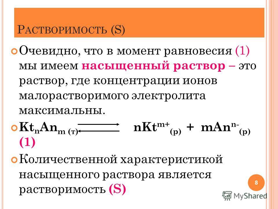 Р АСТВОРИМОСТЬ (S) Очевидно, что в момент равновесия (1) мы имеем насыщенный раствор – это раствор, где концентрации ионов малорастворимого электролита максимальны. Kt n An m (т) nKt m+ (р) + mAn n- (р) (1) Количественной характеристикой насыщенного