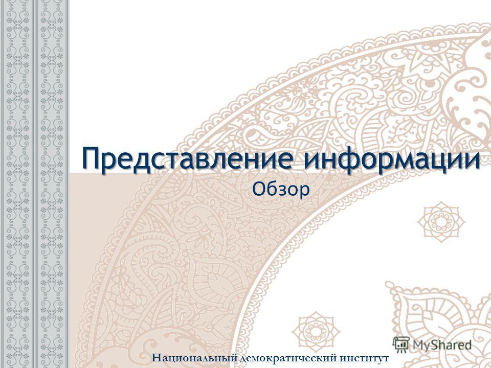 Представление информации Представление информации Обзор Национальный демократический институт