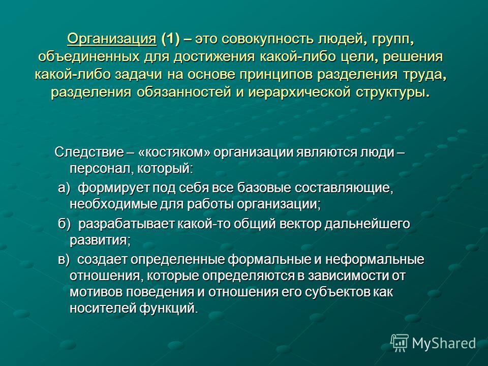Организация (1) – это совокупность людей, групп, объединенных для достижения какой - либо цели, решения какой - либо задачи на основе принципов разделения труда, разделения обязанностей и иерархической структуры. Следствие – «костяком» организации яв