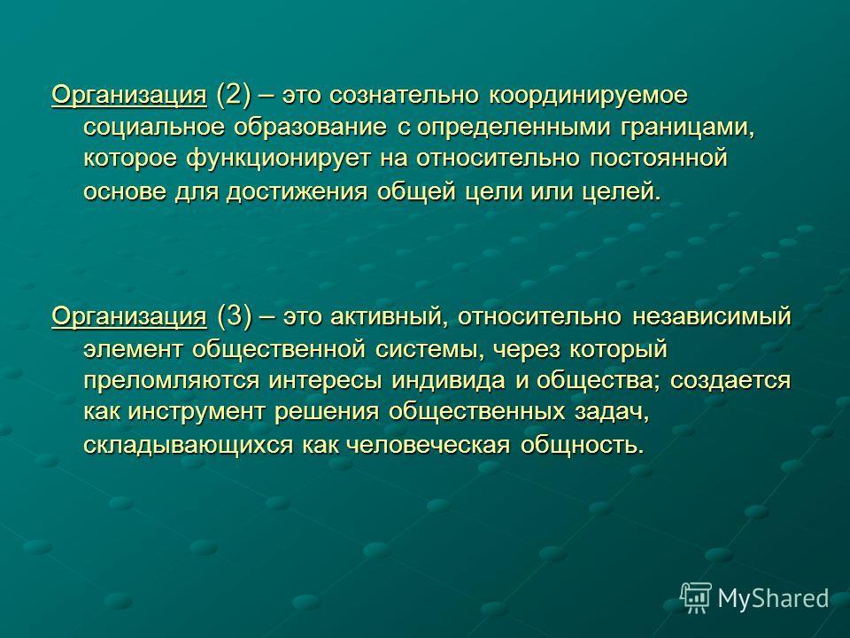 Организация (2) – это сознательно координируемое социальное образование с определенными границами, которое функционирует на относительно постоянной основе для достижения общей цели или целей. Организация (3) – это активный, относительно независимый э
