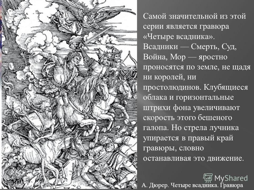 А. Дюрер. Четыре всадника. Гравюра Самой значительной из этой серии является гравюра «Четыре всадника». Всадники Смерть, Суд, Война, Мор яростно проносятся по земле, не щадя ни королей, ни простолюдинов. Клубящиеся облака и горизонтальные штрихи фона