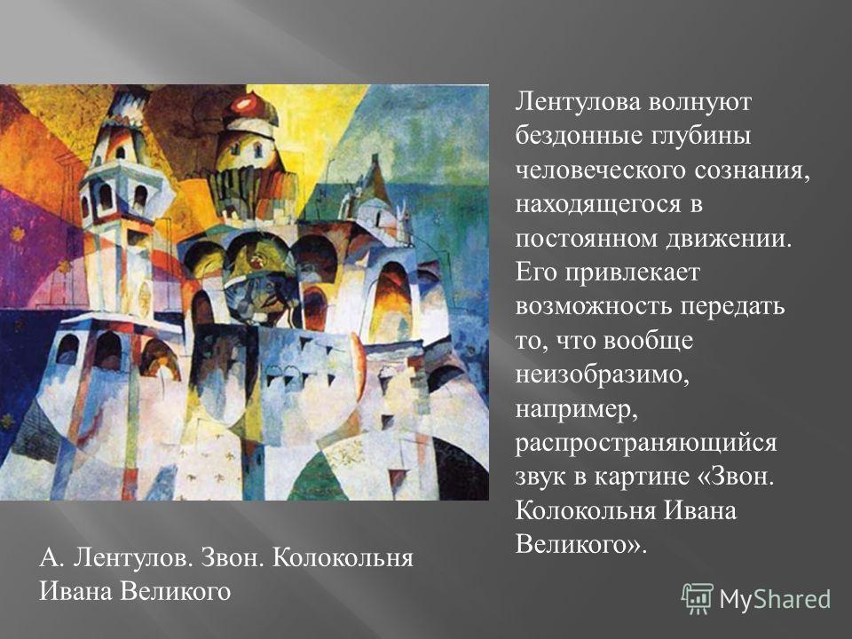 А. Лентулов. Звон. Колокольня Ивана Великого Лентулова волнуют бездонные глубины человеческого сознания, находящегося в постоянном движении. Его привлекает возможность передать то, что вообще неизобразимо, например, распространяющийся звук в картине