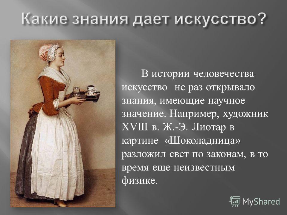 В истории человечества искусство не раз открывало знания, имеющие научное значение. Например, художник XVIII в. Ж.- Э. Лиотар в картине « Шоколадница » разложил свет по законам, в то время еще неизвестным физике.