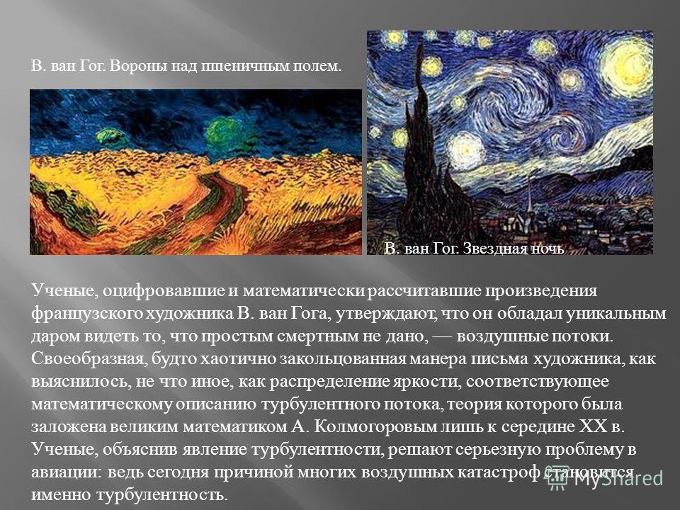 Ученые, оцифровавшие и математически рассчитавшие произведения французского художника В. ван Гога, утверждают, что он обладал уникальным даром видеть то, что простым смертным не дано, воздушные потоки. Своеобразная, будто хаотично закольцованная мане