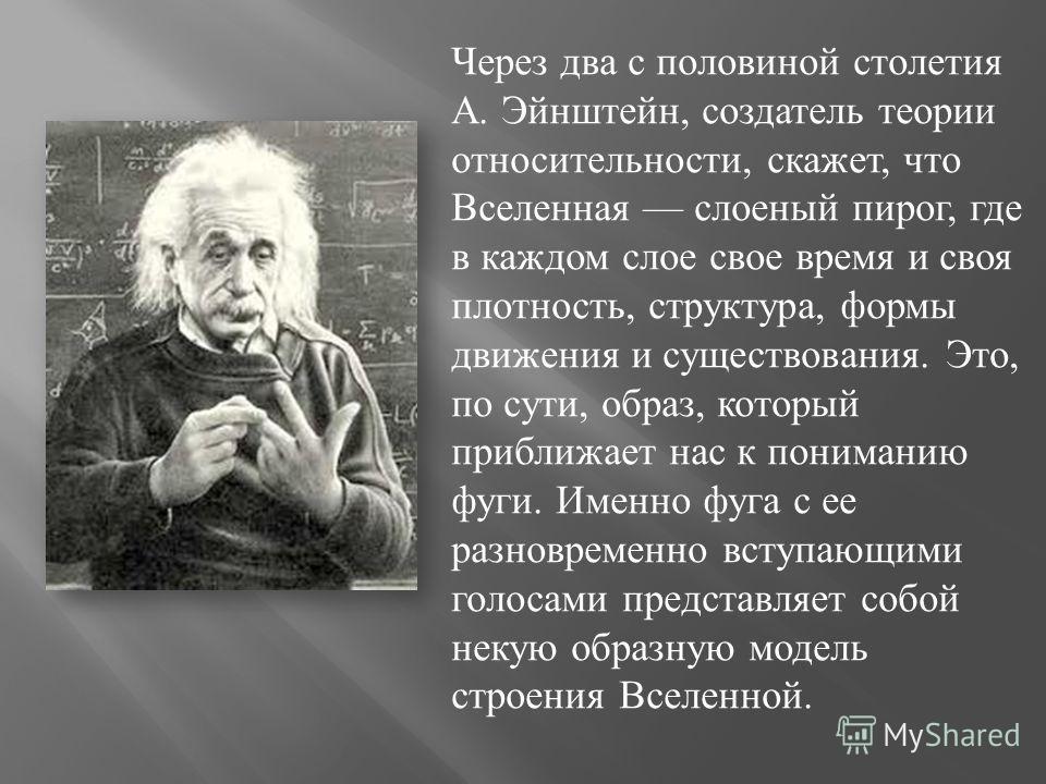 Через два с половиной столетия А. Эйнштейн, создатель теории относительности, скажет, что Вселенная слоеный пирог, где в каждом слое свое время и своя плотность, структура, формы движения и существования. Это, по сути, образ, который приближает нас к