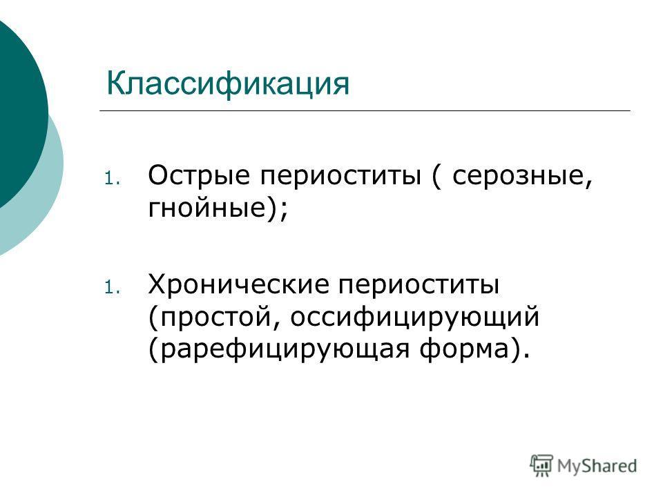 Классификация 1. Острые периоститы ( серозные, гнойные); 1. Хронические периоститы (простой, оссифицирующий (рарефицирующая форма).