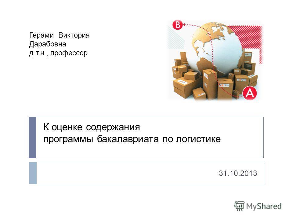 К оценке содержания программы бакалавриата по логистике 31.10.2013 Герами Виктория Дарабовна д.т.н., профессор