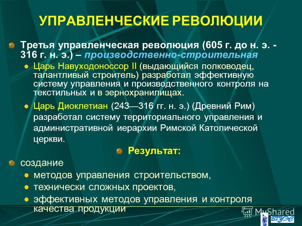 УПРАВЛЕНЧЕСКИЕ РЕВОЛЮЦИИ Третья управленческая революция (605 г. до н. э. - 316 г. н. э.) – производственно-строительная Царь Навуходоноссор II (выдающийся полководец, талантливый строитель) разработал эффективную систему управления и производственно