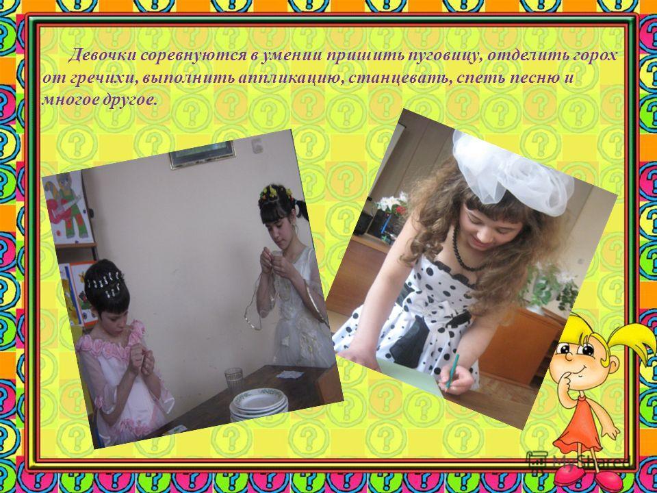 Девочки соревнуются в умении пришить пуговицу, отделить горох от гречихи, выполнить аппликацию, станцевать, спеть песню и многое другое.