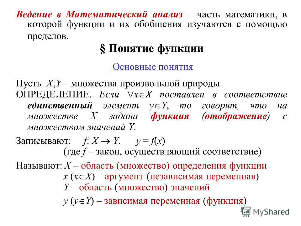 Ведение в Математический анализ – часть математики, в которой функции и их обобщения изучаются с помощью пределов. § Понятие функции Основные понятия Пусть X,Y – множества произвольной природы. ОПРЕДЕЛЕНИЕ. Если x X поставлен в соответствие единствен