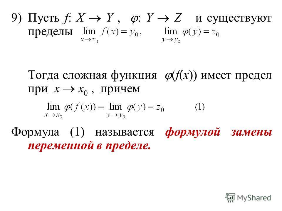 9)Пусть f: X Y, : Y Z и существуют пределы Тогда сложная функция (f(x)) имеет предел при x x 0, причем Формула (1) называется формулой замены переменной в пределе.