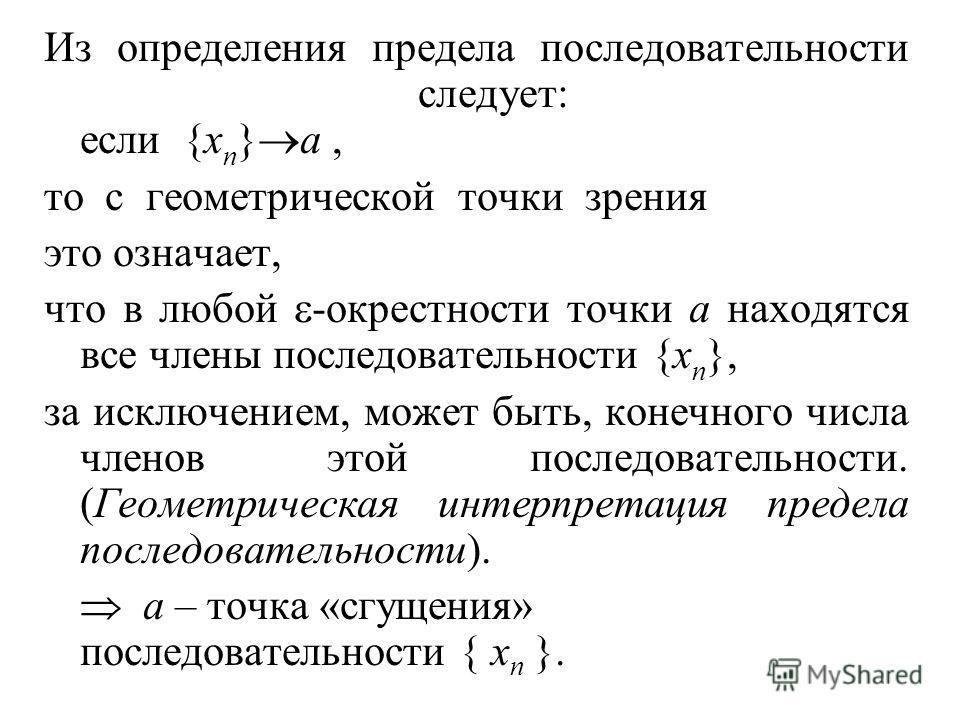 Из определения предела последовательности следует: если {x n } a, то с геометрической точки зрения это означает, что в любой -окрестности точки a находятся все члены последовательности {x n }, за исключением, может быть, конечного числа членов этой п