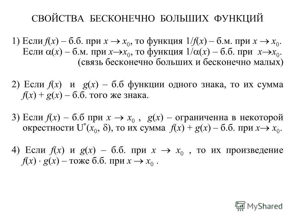 СВОЙСТВА БЕСКОНЕЧНО БОЛЬШИХ ФУНКЦИЙ 1) Если f(x) – б.б. при x x 0, то функция 1/f(x) – б.м. при x x 0. Если (x) – б.м. при x x 0, то функция 1/ (x) – б.б. при x x 0. (связь бесконечно больших и бесконечно малых) 2) Если f(x) и g(x) – б.б функции одно