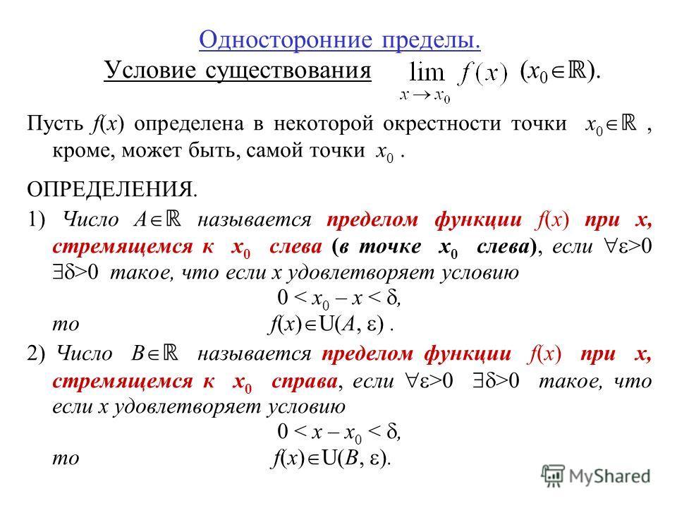 Односторонние пределы. Условие существования (x 0 ). Пусть f(x) определена в некоторой окрестности точки x 0, кроме, может быть, самой точки x 0. ОПРЕДЕЛЕНИЯ. 1) Число A называется пределом функции f(x) при x, стремящемся к x 0 слева (в точке x 0 сле