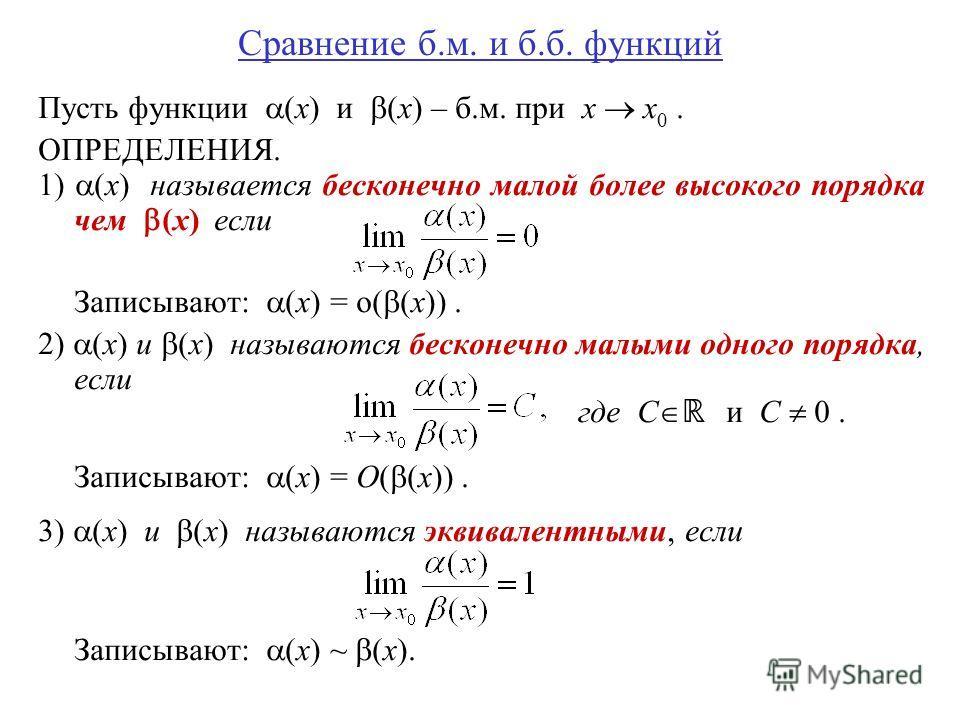 Сравнение б.м. и б.б. функций Пусть функции (x) и (x) – б.м. при x x 0. ОПРЕДЕЛЕНИЯ. 1) (x) называется бесконечно малой более высокого порядка чем (x) если Записывают: (x) = o( (x)). 2) (x) и (x) называются бесконечно малыми одного порядка, если где