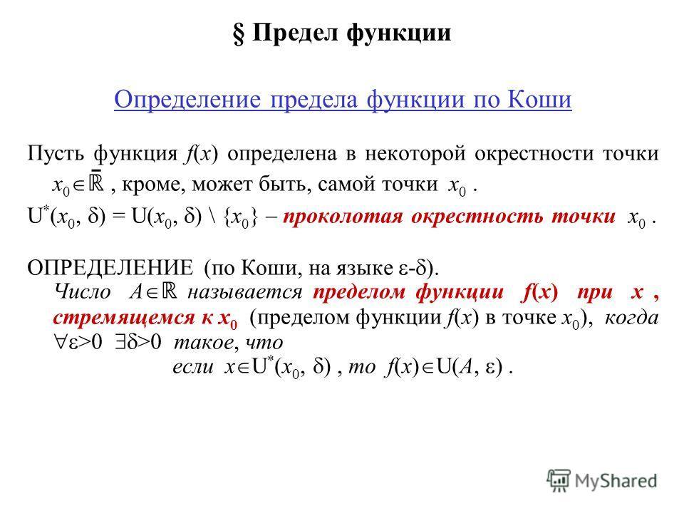 § Предел функции Определение предела функции по Коши Пусть функция f(x) определена в некоторой окрестности точки x 0 ̄, кроме, может быть, самой точки x 0. U * (x 0, ) = U(x 0, ) \ {x 0 } – проколотая окрестность точки x 0. ОПРЕДЕЛЕНИЕ (по Коши, на я