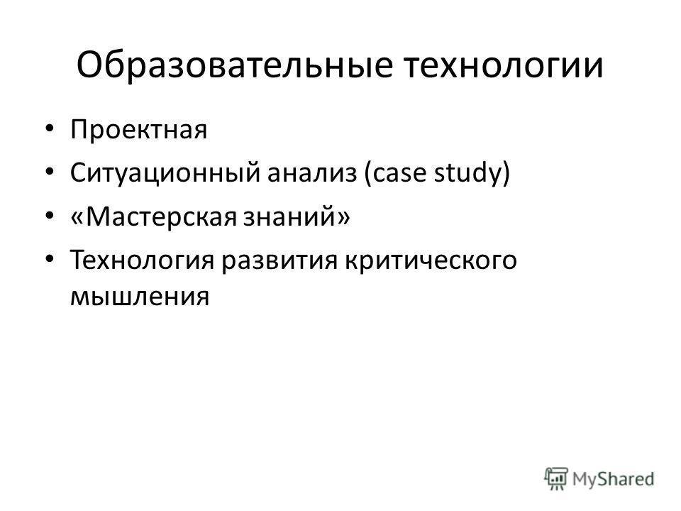 Образовательные технологии Проектная Ситуационный анализ (case study) «Мастерская знаний» Технология развития критического мышления