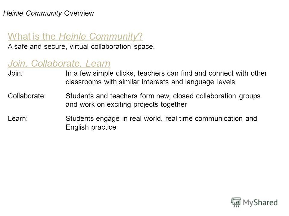 Heinle Community Overview What is the Heinle Community? A safe and secure, virtual collaboration space. Join. Collaborate. Learn Join:In a few simple clicks, teachers can find and connect with other classrooms with similar interests and language leve