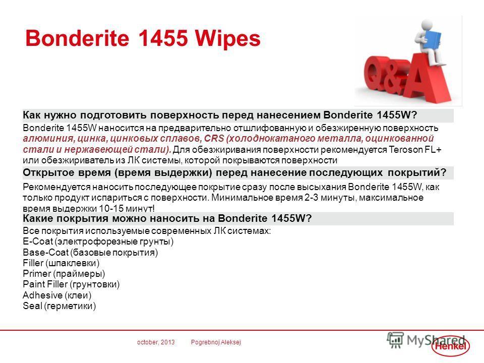 october, 2013 Pogrebnoj Aleksej Bonderite 1455 Wipes Как нужно подготовить поверхность перед нанесением Bonderite 1455W? Bonderite 1455W наносится на предварительно отшлифованную и обезжиренную поверхность алюминия, цинка, цинковых сплавов, CRS (холо