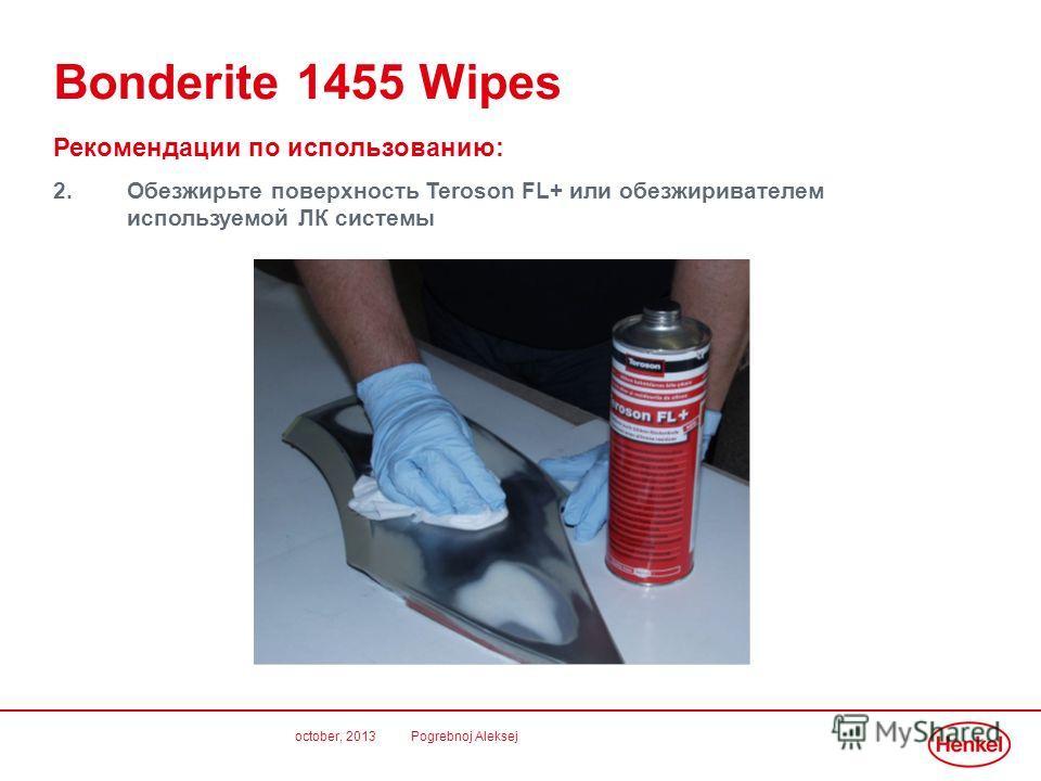 october, 2013 Pogrebnoj Aleksej Bonderite 1455 Wipes Рекомендации по использованию: 2.Обезжирьте поверхность Teroson FL+ или обезжиривателем используемой ЛК системы
