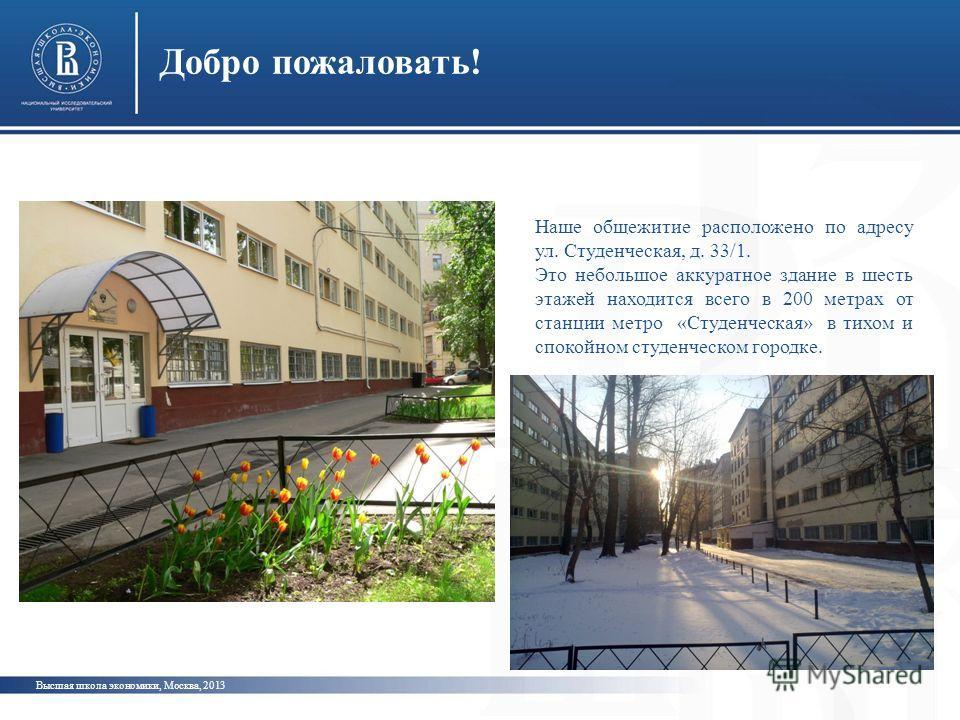 Добро пожаловать! Высшая школа экономики, Москва, 2013 Наше общежитие расположено по адресу ул. Студенческая, д. 33/1. Это небольшое аккуратное здание в шесть этажей находится всего в 200 метрах от станции метро «Студенческая» в тихом и спокойном сту