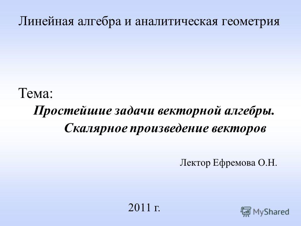 Линейная алгебра и аналитическая геометрия Лектор Ефремова О.Н. 2011 г. Тема: Простейшие задачи векторной алгебры. Скалярное произведение векторов