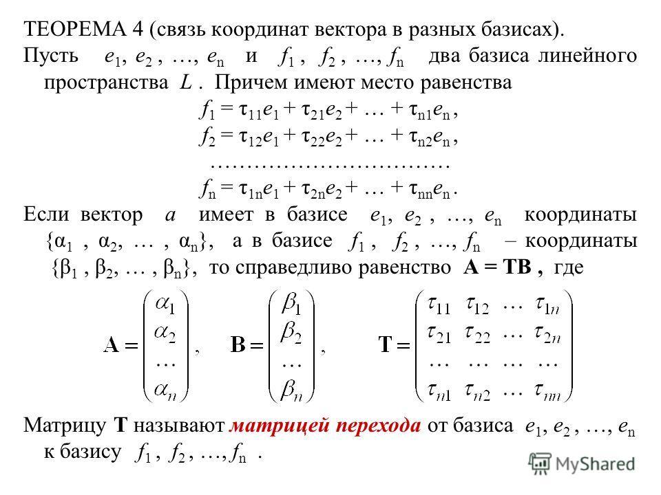 ТЕОРЕМА 4 (связь координат вектора в разных базисах). Пусть e 1, e 2, …, e n и f 1, f 2, …, f n два базиса линейного пространства L. Причем имеют место равенства f 1 = τ 11 e 1 + τ 21 e 2 + … + τ n1 e n, f 2 = τ 12 e 1 + τ 22 e 2 + … + τ n2 e n, …………