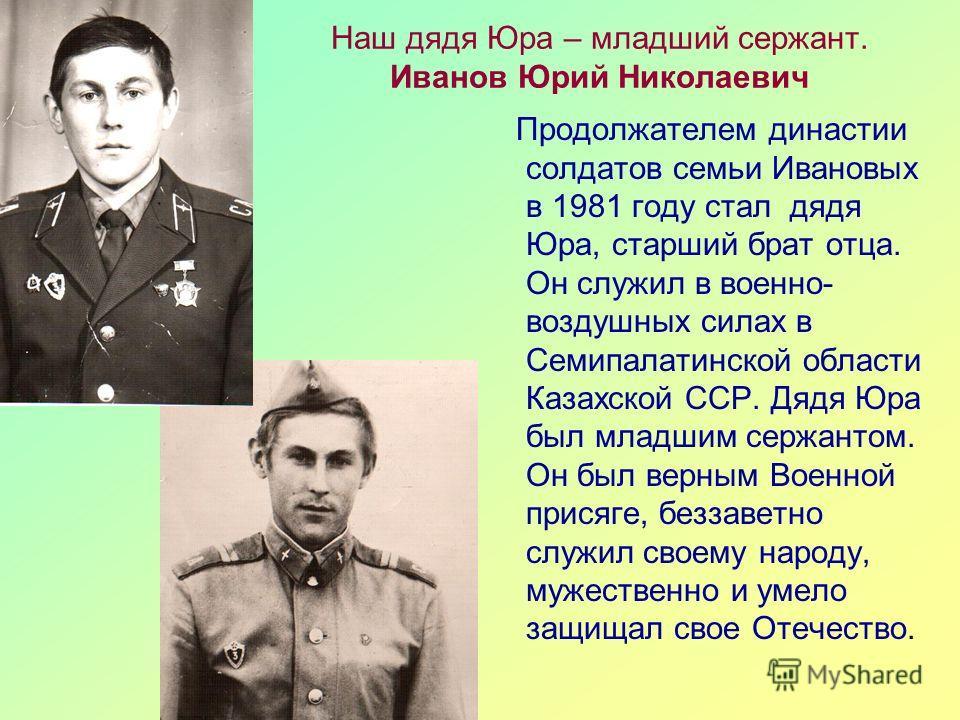 Наш дядя Юра – младший сержант. Иванов Юрий Николаевич Продолжателем династии солдатов семьи Ивановых в 1981 году стал дядя Юра, старший брат отца. Он служил в военно- воздушных силах в Семипалатинской области Казахской ССР. Дядя Юра был младшим серж