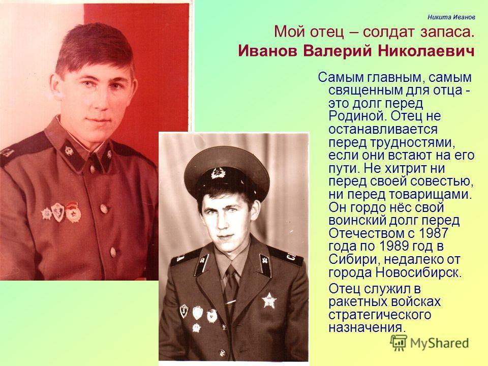 Никита Иванов Мой отец – солдат запаса. Иванов Валерий Николаевич Самым главным, самым священным для отца - это долг перед Родиной. Отец не останавливается перед трудностями, если они встают на его пути. Не хитрит ни перед своей совестью, ни перед то