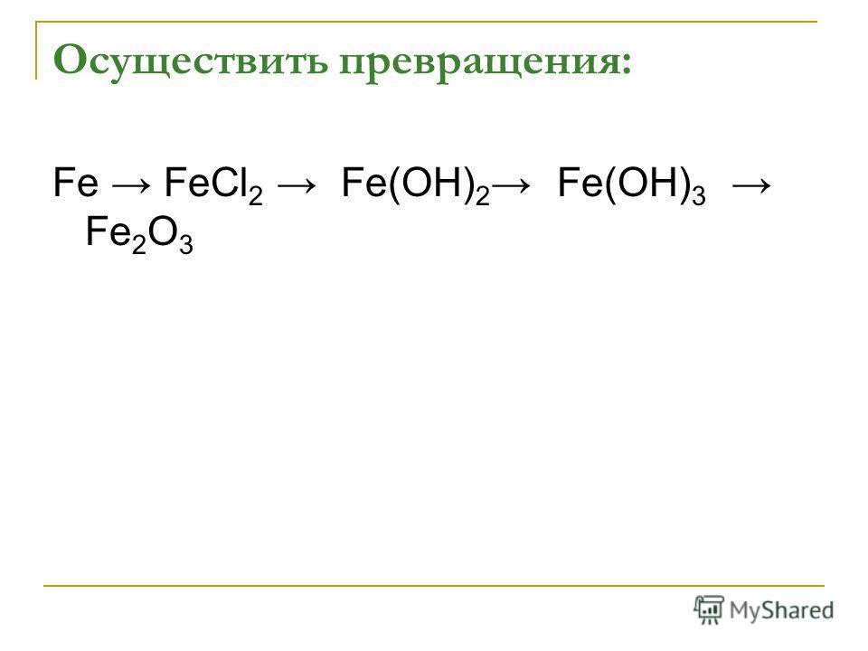 Осуществить превращения: Fe FeCl 2 Fe(OH) 2 Fe(OH) 3 Fe 2 O 3