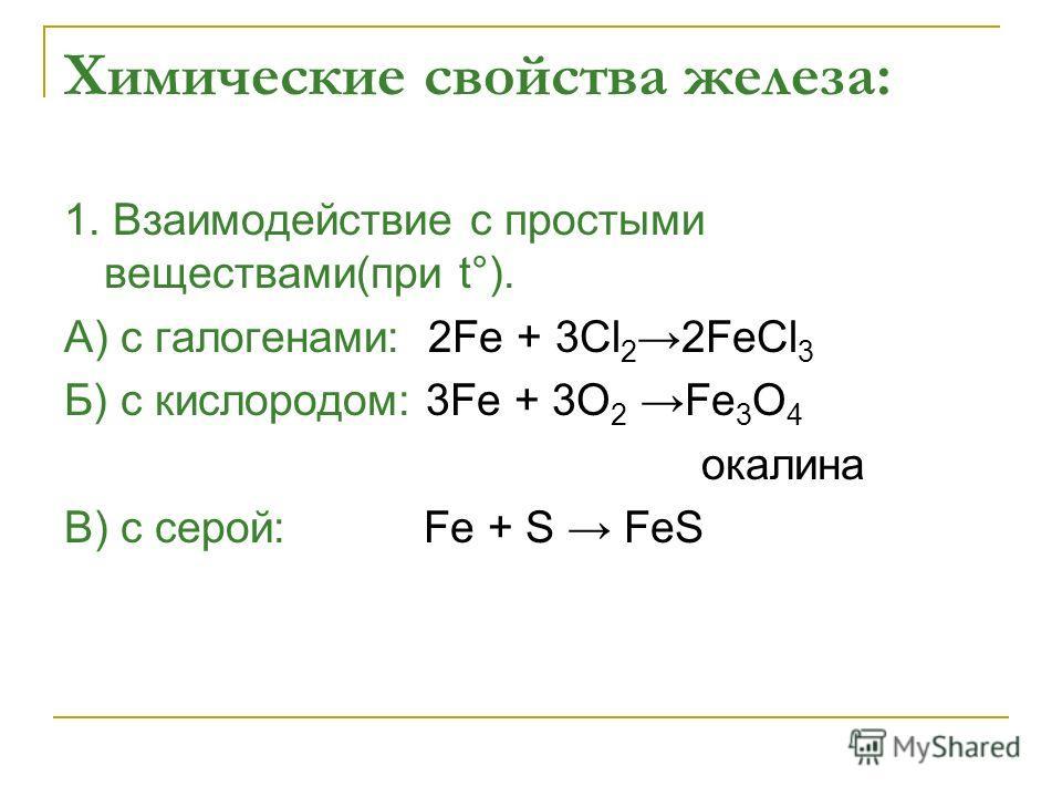 Химические свойства железа: 1. Взаимодействие с простыми веществами(при t°). А) с галогенами: 2Fe + 3Cl 22FeCl 3 Б) с кислородом: 3Fe + 3O 2 Fe 3 O 4 окалина В) с серой: Fe + S FeS