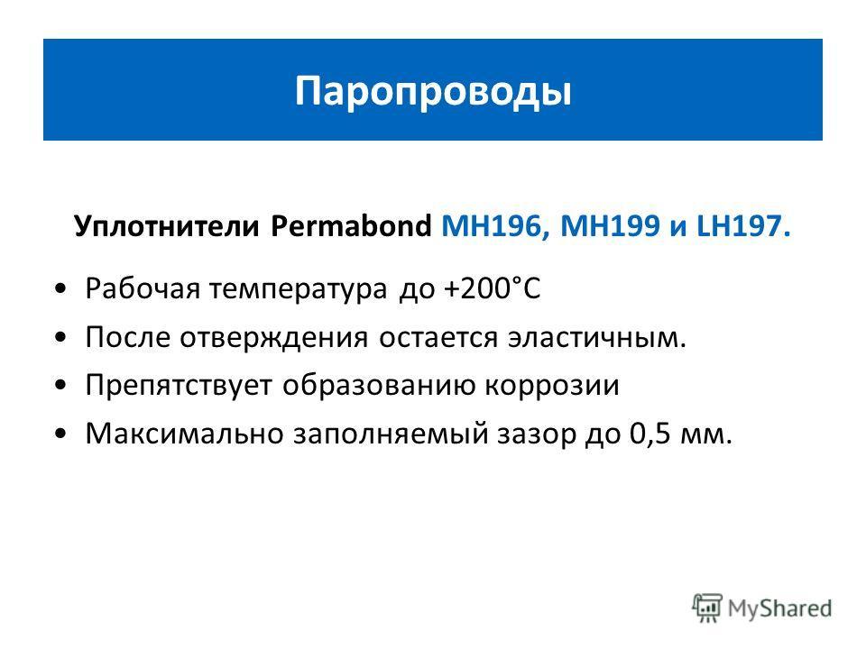 Уплотнители Permabond MH196, MH199 и LH197. Рабочая температура до +200°С После отверждения остается эластичным. Препятствует образованию коррозии Максимально заполняемый зазор до 0,5 мм. Паропроводы
