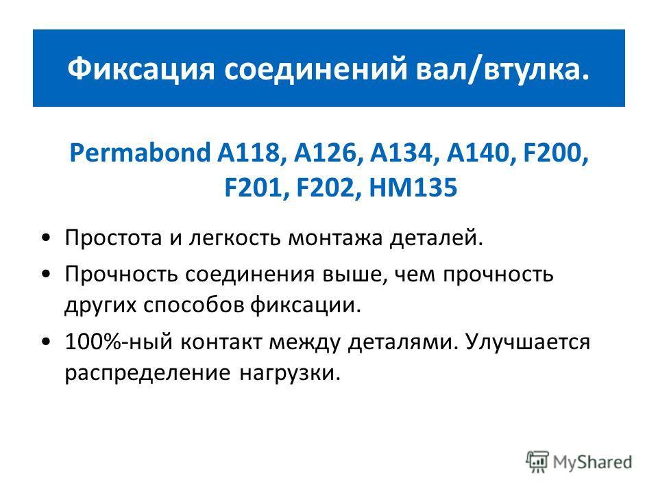 Permabond А118, А126, А134, А140, F200, F201, F202, НМ135 Простота и легкость монтажа деталей. Прочность соединения выше, чем прочность других способов фиксации. 100%-ный контакт между деталями. Улучшается распределение нагрузки. Фиксация соединений