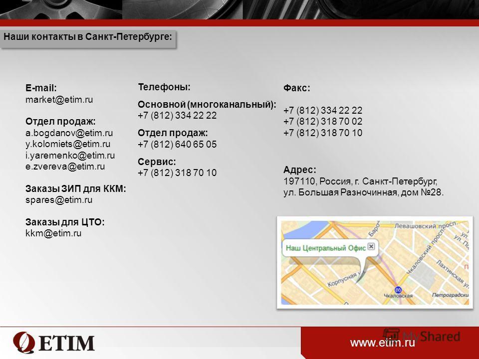 Телефоны: Основной (многоканальный): +7 (812) 334 22 22 Отдел продаж: +7 (812) 640 65 05 Сервис: +7 (812) 318 70 10 E-mail: market@etim.ru Отдел продаж: a.bogdanov@etim.ru y.kolomiets@etim.ru i.yaremenko@etim.ru e.zvereva@etim.ru Заказы ЗИП для ККМ: