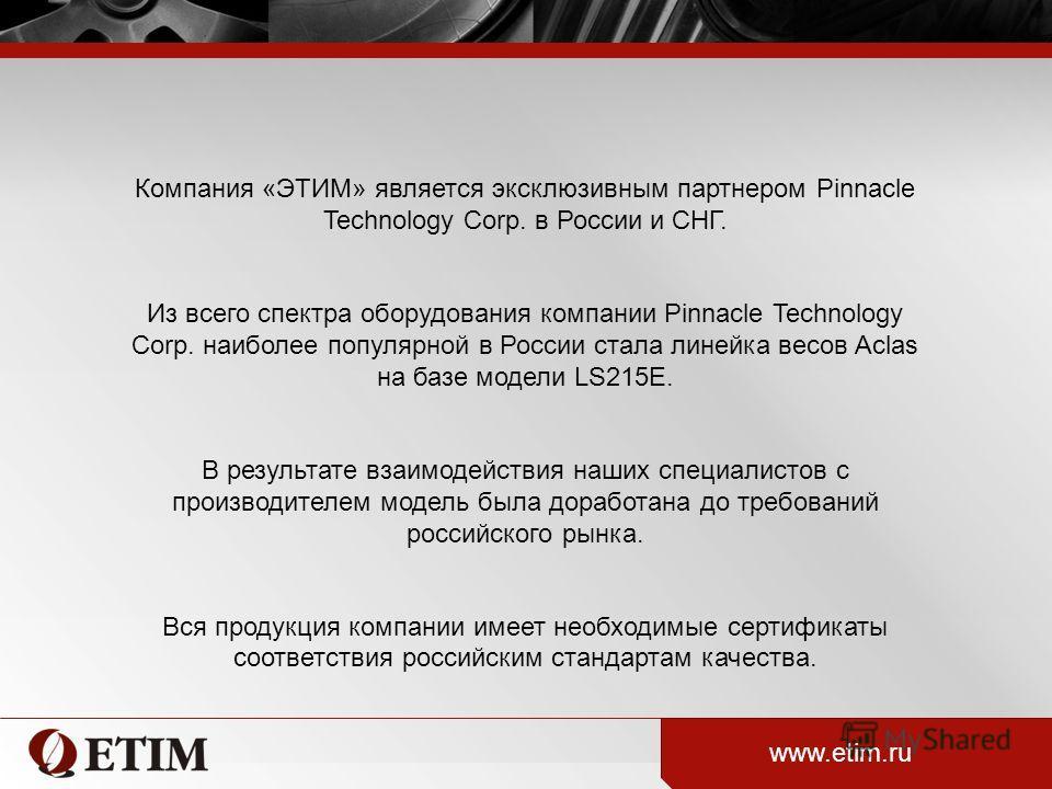 Компания «ЭТИМ» является эксклюзивным партнером Pinnacle Technology Corp. в России и СНГ. Из всего спектра оборудования компании Pinnacle Technology Corp. наиболее популярной в России стала линейка весов Aclas на базе модели LS215E. В результате взаи