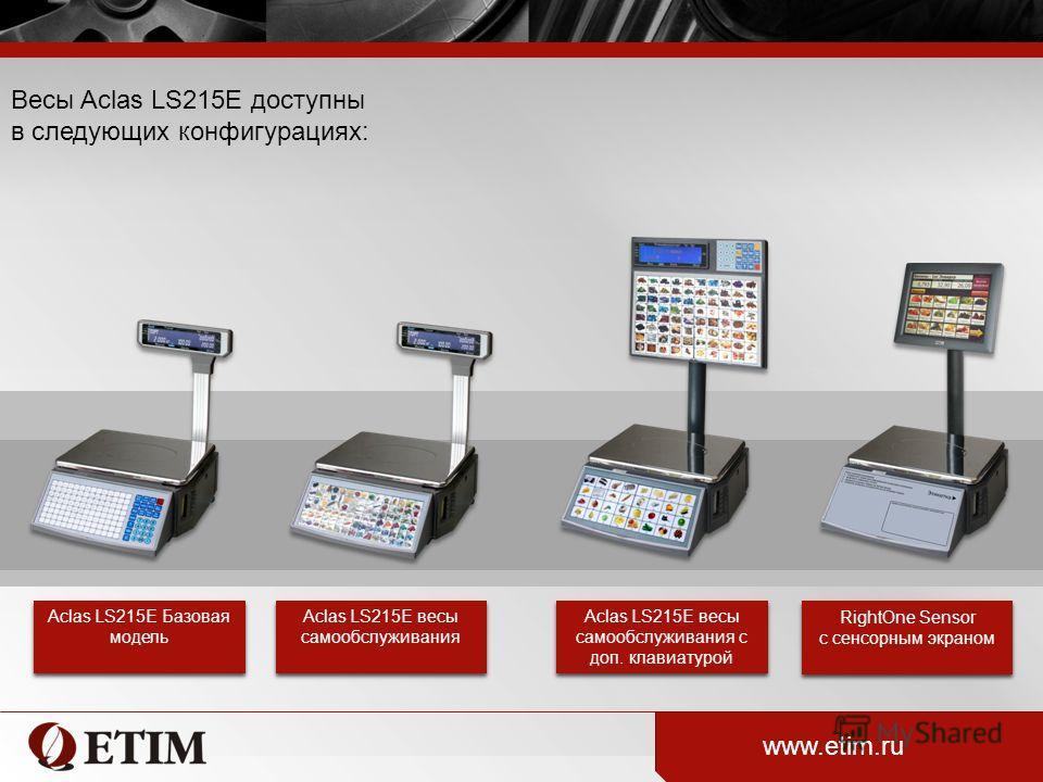 Весы Aclas LS215E доступны в следующих конфигурациях: www.etim.ru Aclas LS215E Базовая модель Aclas LS215E весы самообслуживания Aclas LS215E весы самообслуживания с доп. клавиатурой RightOne Sensor с сенсорным экраном RightOne Sensor с сенсорным экр