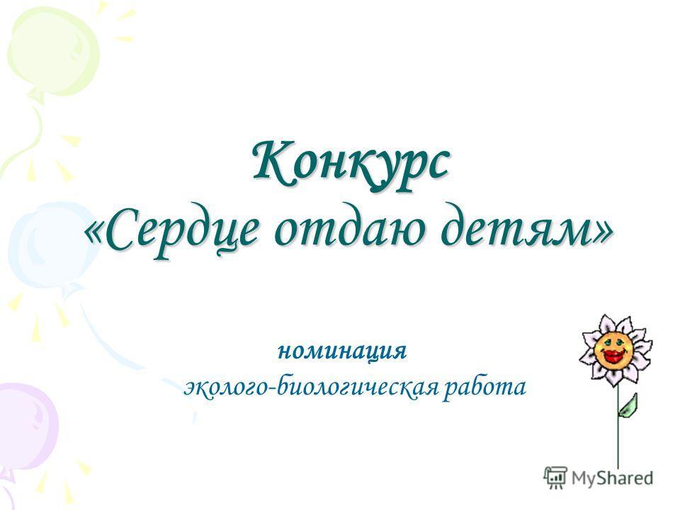 Конкурс «Сердце отдаю детям» номинация эколого-биологическая работа