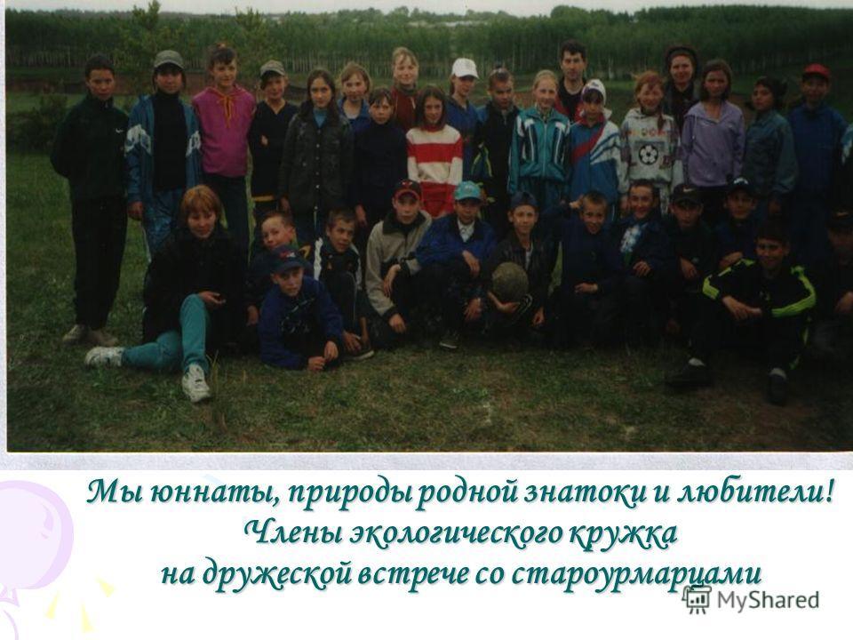 Мы юннаты, природы родной знатоки и любители! Члены экологического кружка на дружеской встрече со староурмарцами
