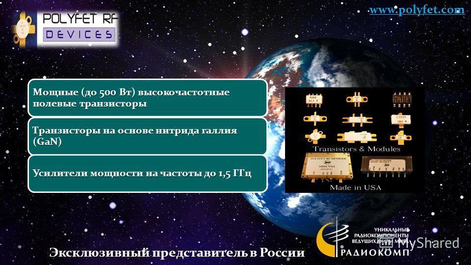 Мощные (до 500 Вт) высокочастотные полевые транзисторы Транзисторы на основе нитрида галлия (GaN) Усилители мощности на частоты до 1,5 ГГц www.polyfet.com Эксклюзивный представитель в России
