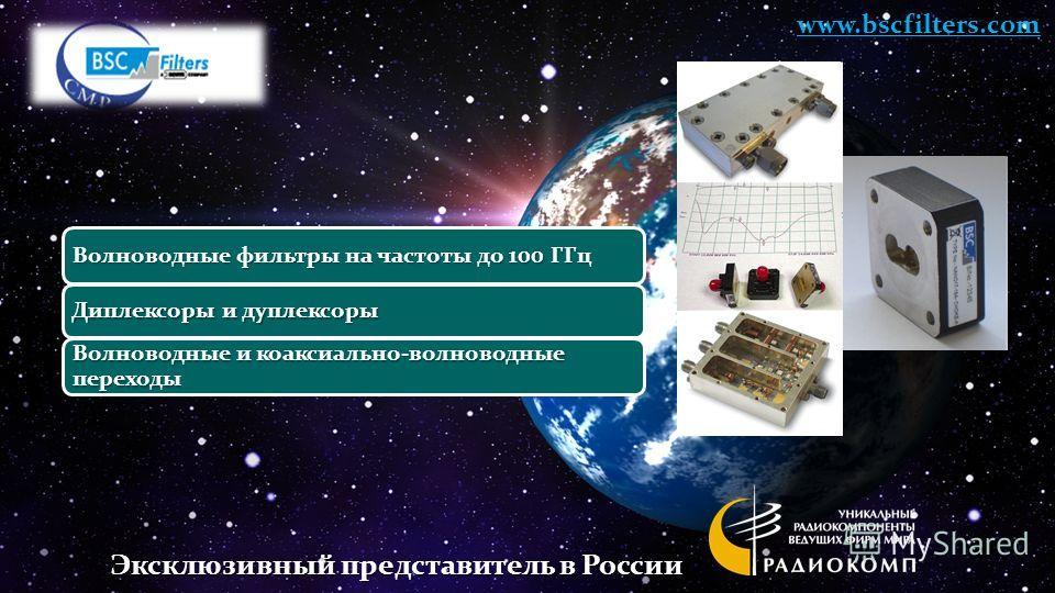 Волноводные фильтры на частоты до 100 ГГц Диплексоры и дуплексоры Волноводные и коаксиально-волноводные переходы www.bscfilters.com Эксклюзивный представитель в России