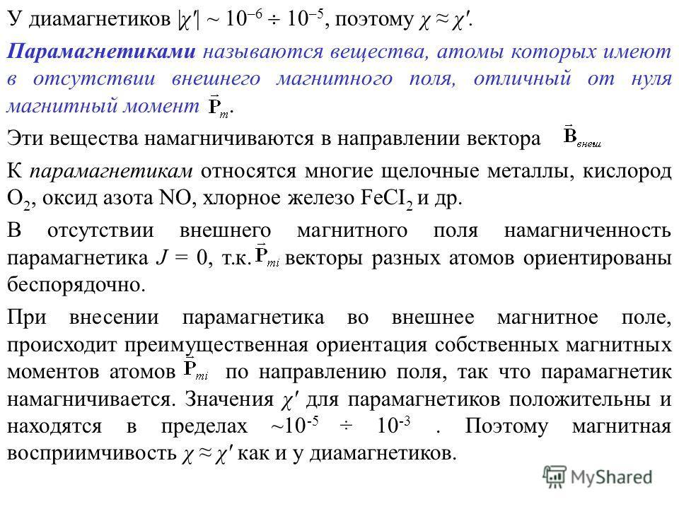 У диамагнетиков  χ'  ~ 10 –6 10 –5, поэтому χ χ'. Парамагнетиками называются вещества, атомы которых имеют в отсутствии внешнего магнитного поля, отличный от нуля магнитный момент. Эти вещества намагничиваются в направлении вектора. К парамагнетикам