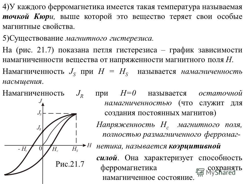 4)У каждого ферромагнетика имеется такая температура называемая точкой Кюри, выше которой это вещество теряет свои особые магнитные свойства. 5)Существование магнитного гистерезиса. На (рис. 21.7) показана петля гистерезиса – график зависимости намаг
