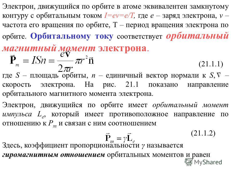 Электрон, движущийся по орбите в атоме эквивалентен замкнутому контуру с орбитальным током I=еν=е/Т, где е – заряд электрона, ν – частота его вращения по орбите, Т – период вращения электрона по орбите. Орбитальному току соответствует орбитальный маг
