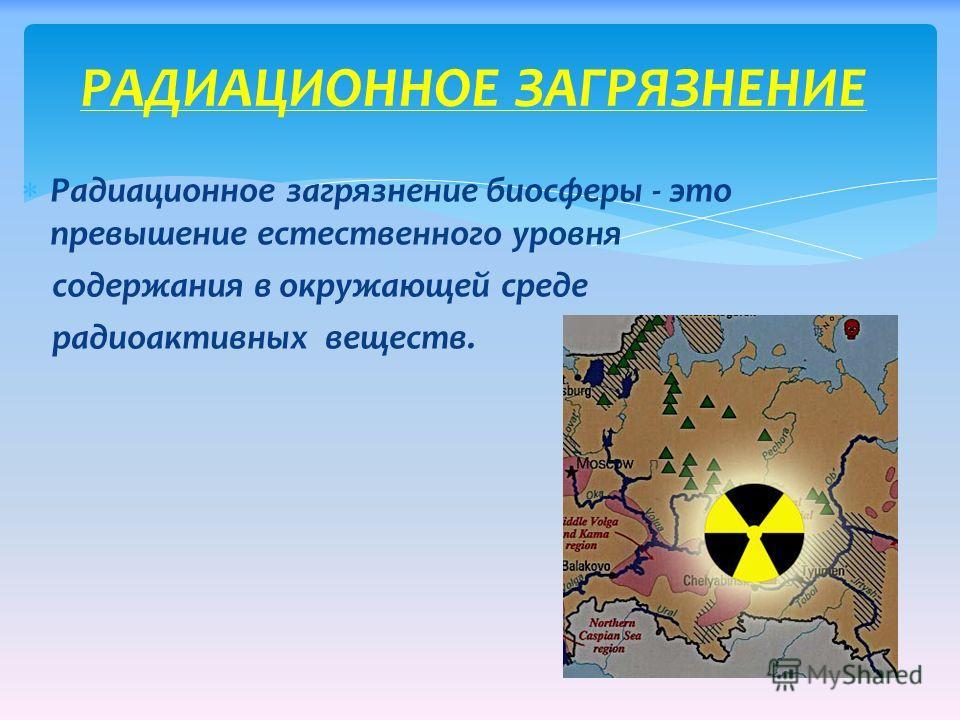 Радиационное загрязнение биосферы - это превышение естественного уровня содержания в окружающей среде радиоактивных веществ. РАДИАЦИОННОЕ ЗАГРЯЗНЕНИЕ