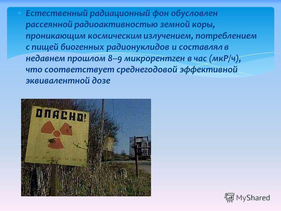 Естественный радиационный фон обусловлен рассеянной радиоактивностью земной коры, проникающим космическим излучением, потреблением с пищей биогенных радионуклидов и составлял в недавнем прошлом 8--9 микрорентген в час (мкР/ч), что соответствует средн