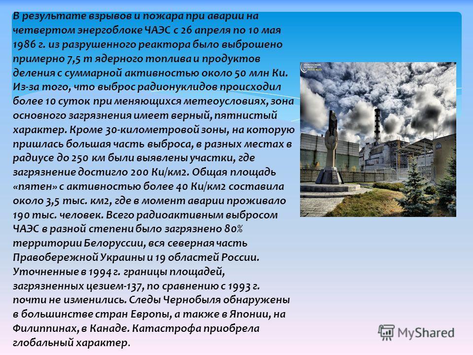 В результате взрывов и пожара при аварии на четвертом энергоблоке ЧАЭС с 26 апреля по 10 мая 1986 г. из разрушенного реактора было выброшено примерно 7,5 т ядерного топлива и продуктов деления с суммарной активностью около 50 млн Ки. Из-за того, что