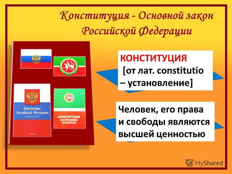 Конституция - Основной закон Российской Федерации Человек, его права и свободы являются высшей ценностью КОНСТИТУЦИЯ [от лат. constitutio – установление]