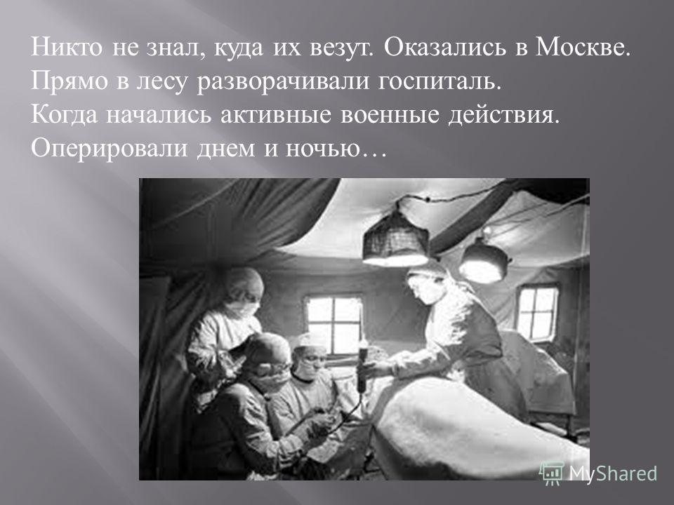 Никто не знал, куда их везут. Оказались в Москве. Прямо в лесу разворачивали госпиталь. Когда начались активные военные действия. Оперировали днем и ночью …
